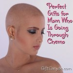 Perfect Gifts for Mom Who Is Going Through Chemo