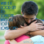 What is a Good Gift to Someone Who Just Lost a Loved One?