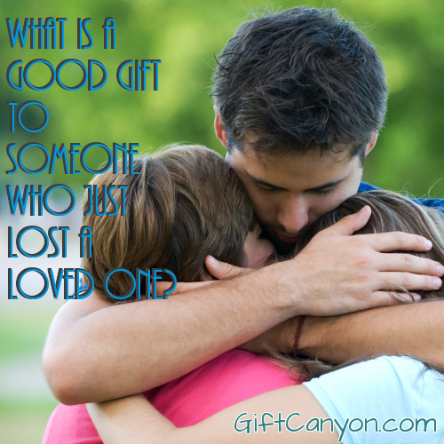 What is a Good Gift for Someone Who Just Lost a Loved One