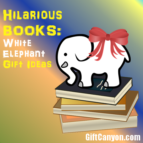 Hilarious Books - White Elephant Gift Ideas