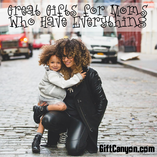 Great Gifts for Moms Who Have Everything