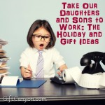Take Our Daughters and Sons to Work: The Holiday and Gift Ideas