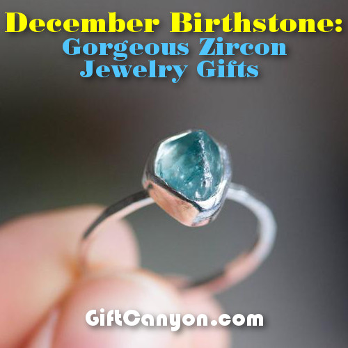 3bd14739a55d1 December Birthstone: Gorgeous Zircon Jewelry Gifts! - Gift Canyon